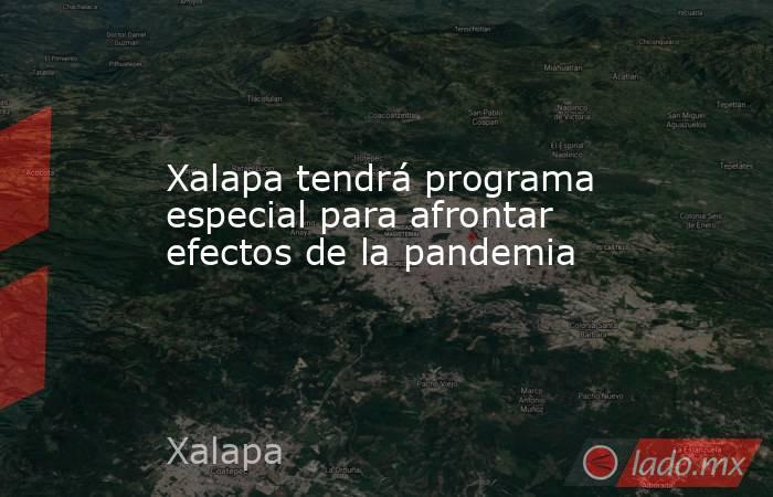Xalapa tendrá programa especial para afrontar efectos de la pandemia. Noticias en tiempo real