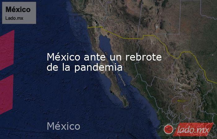 México ante un rebrote de la pandemia. Noticias en tiempo real