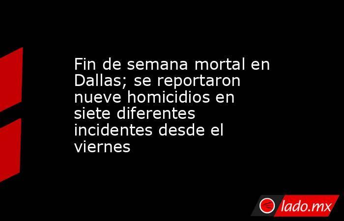 Fin de semana mortal en Dallas; se reportaron nueve homicidios en siete diferentes incidentes desde el viernes. Noticias en tiempo real