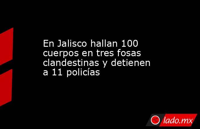 En Jalisco hallan 100 cuerpos en tres fosas clandestinas y detienen a 11 policías. Noticias en tiempo real