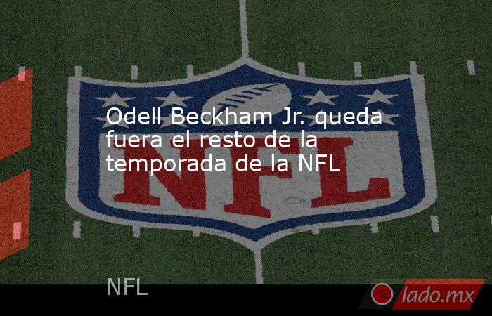 Odell Beckham Jr. queda fuera el resto de la temporada de la NFL. Noticias en tiempo real