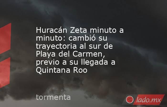 Huracán Zeta minuto a minuto: cambió su trayectoria al sur de Playa del Carmen, previo a su llegada a Quintana Roo. Noticias en tiempo real