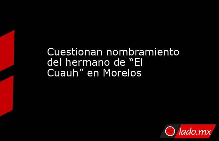 """Cuestionan nombramiento del hermano de """"El Cuauh"""" en Morelos. Noticias en tiempo real"""