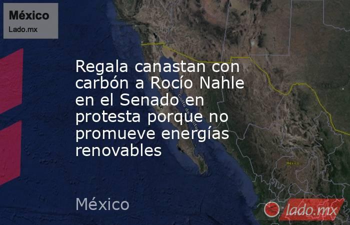 Regala canastan con carbón a Rocío Nahle en el Senado en protesta porque no promueve energías renovables. Noticias en tiempo real