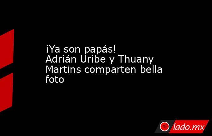 ¡Ya son papás! Adrián Uribe y Thuany Martins comparten bella foto. Noticias en tiempo real