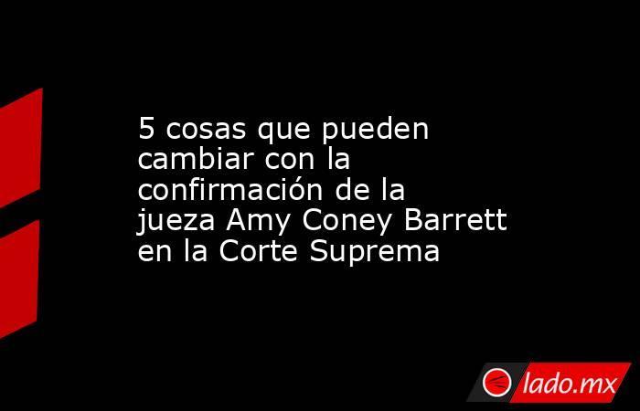 5 cosas que pueden cambiar con la confirmación de la jueza Amy Coney Barrett en la Corte Suprema. Noticias en tiempo real