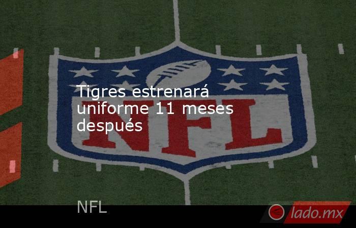 Tigres estrenará uniforme 11 meses después. Noticias en tiempo real