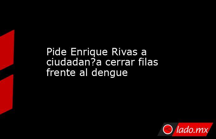Pide Enrique Rivas a ciudadan?a cerrar filas frente al dengue. Noticias en tiempo real
