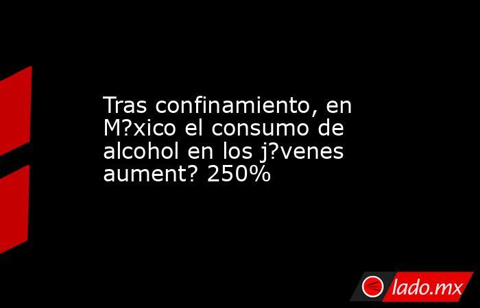 Tras confinamiento, en M?xico el consumo de alcohol en los j?venes aument? 250%. Noticias en tiempo real
