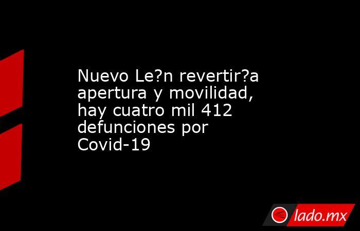 Nuevo Le?n revertir?a apertura y movilidad, hay cuatro mil 412 defunciones por Covid-19. Noticias en tiempo real