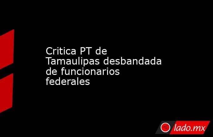 Critica PT de Tamaulipas desbandada de funcionarios federales. Noticias en tiempo real