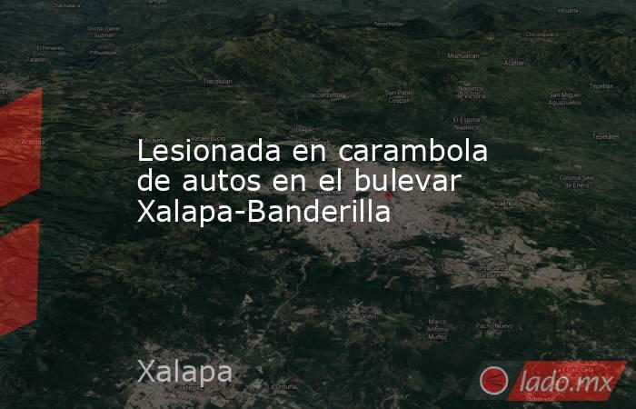 Lesionada en carambola de autos en el bulevar Xalapa-Banderilla. Noticias en tiempo real