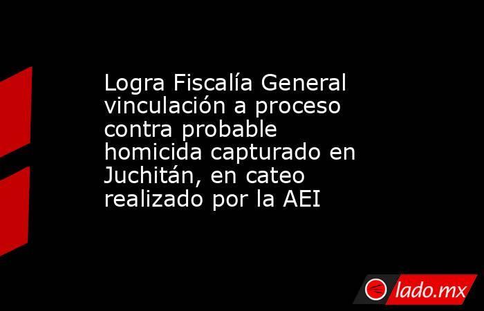 Logra Fiscalía General vinculación a proceso contra probable homicida capturado en Juchitán, en cateo realizado por la AEI. Noticias en tiempo real