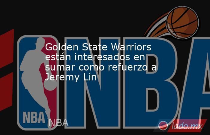Golden State Warriors están interesados en sumar como refuerzo a Jeremy Lin. Noticias en tiempo real
