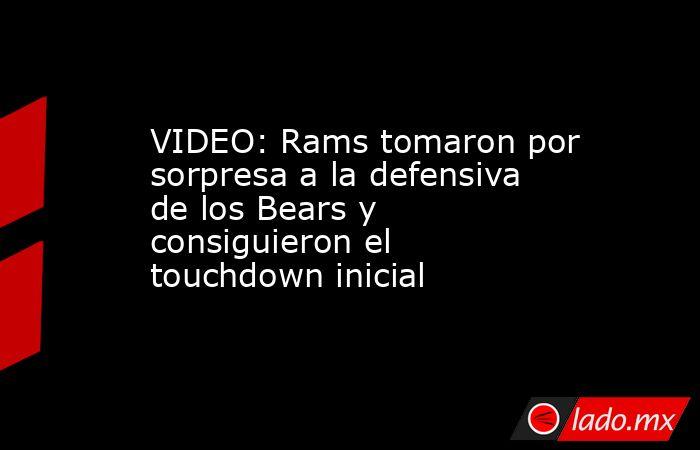 VIDEO: Rams tomaron por sorpresa a la defensiva de los Bears y consiguieron el touchdown inicial. Noticias en tiempo real