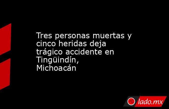 Tres personas muertas y cinco heridas deja trágico accidente en Tingüindín, Michoacán. Noticias en tiempo real