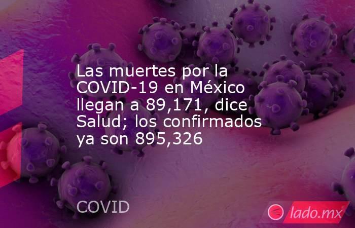 Las muertes por la COVID-19 en México llegan a 89,171, dice Salud; los confirmados ya son 895,326. Noticias en tiempo real