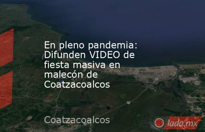 En pleno pandemia: Difunden VIDEO de fiesta masiva en malecón de Coatzacoalcos. Noticias en tiempo real