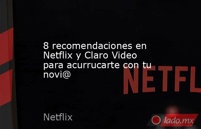 8 recomendaciones en Netflix y Claro Video para acurrucarte con tu novi@. Noticias en tiempo real