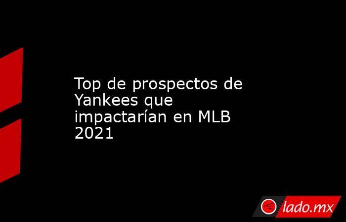 Top de prospectos de Yankees que impactarían en MLB 2021 . Noticias en tiempo real