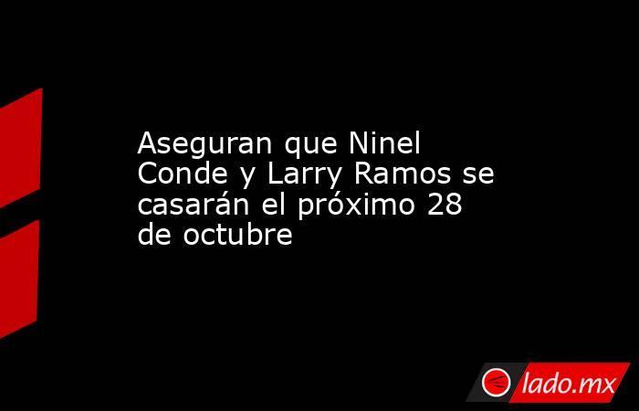Aseguran que Ninel Conde y Larry Ramos se casarán el próximo 28 de octubre. Noticias en tiempo real