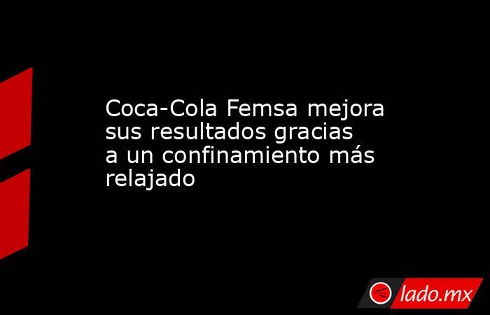 Coca-Cola Femsa mejora sus resultados gracias a un confinamiento más relajado. Noticias en tiempo real