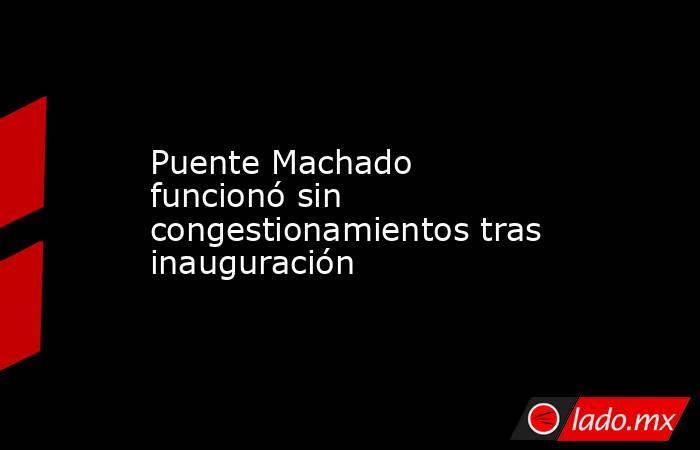 Puente Machado funcionó sin congestionamientos tras inauguración. Noticias en tiempo real