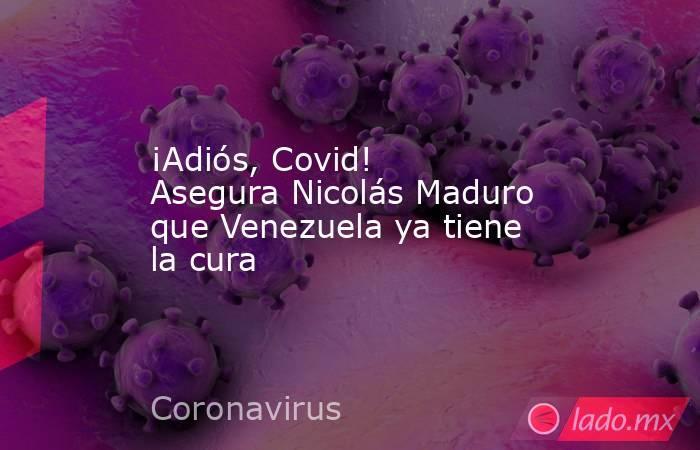 ¡Adiós, Covid! Asegura Nicolás Maduro que Venezuela ya tiene la cura. Noticias en tiempo real