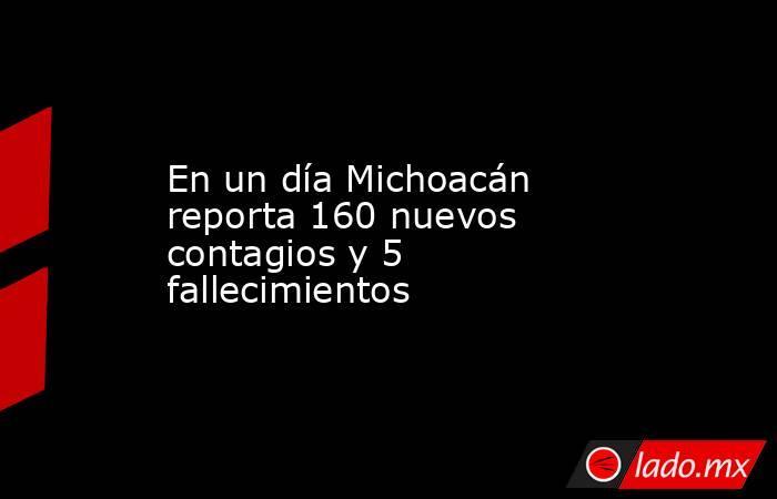 En un día Michoacán reporta 160 nuevos contagios y 5 fallecimientos. Noticias en tiempo real