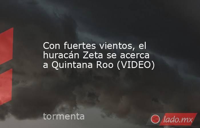 Con fuertes vientos, el huracán Zeta se acerca a Quintana Roo (VIDEO). Noticias en tiempo real