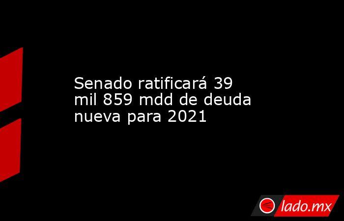 Senado ratificará 39 mil 859 mdd de deuda nueva para 2021. Noticias en tiempo real