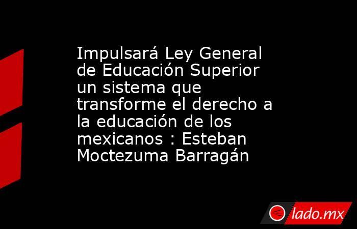 Impulsará Ley General de Educación Superior un sistema que transforme el derecho a la educación de los mexicanos : Esteban Moctezuma Barragán. Noticias en tiempo real