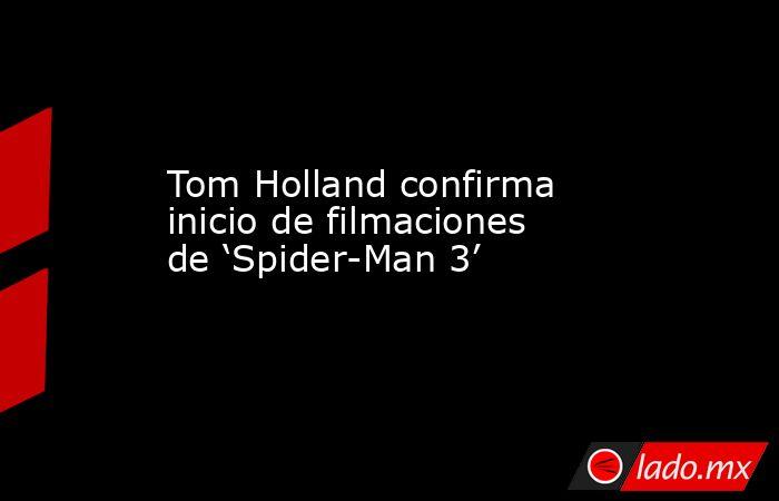 Tom Holland confirma inicio de filmaciones de 'Spider-Man 3'. Noticias en tiempo real