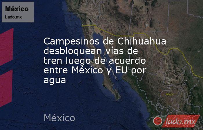 Campesinos de Chihuahua desbloquean vías de tren luego de acuerdo entre México y EU por agua. Noticias en tiempo real