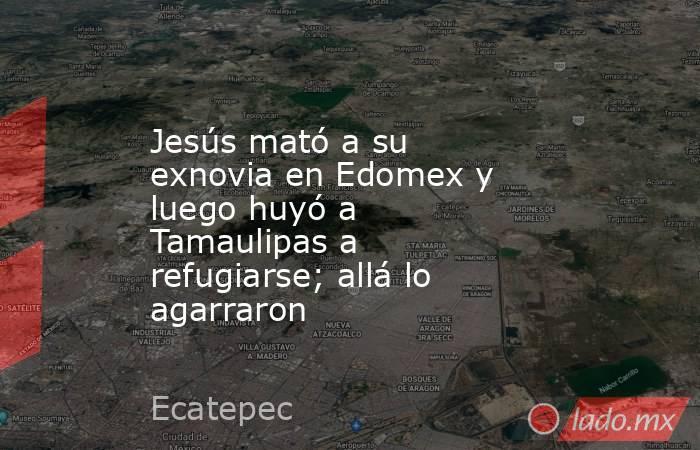 Jesús mató a su exnovia en Edomex y luego huyó a Tamaulipas a refugiarse; allá lo agarraron. Noticias en tiempo real