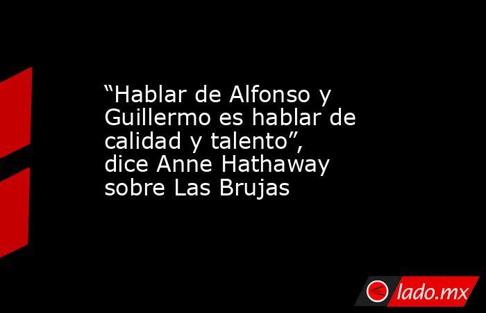 """""""Hablar de Alfonso y Guillermo es hablar de calidad y talento"""", dice Anne Hathaway sobre Las Brujas. Noticias en tiempo real"""