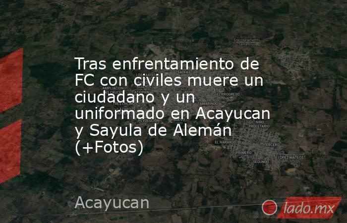Tras enfrentamiento de FC con civiles muere un ciudadano y un uniformado en Acayucan y Sayula de Alemán (+Fotos). Noticias en tiempo real