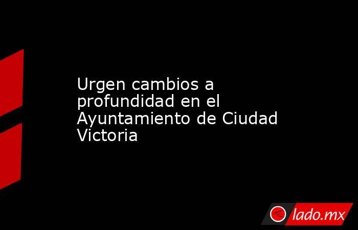 Urgen cambios a profundidad en el Ayuntamiento de Ciudad Victoria. Noticias en tiempo real