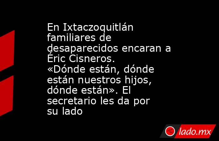 En Ixtaczoquitlán familiares de desaparecidos encaran a Éric Cisneros. «Dónde están, dónde están nuestros hijos, dónde están». El secretario les da por su lado. Noticias en tiempo real