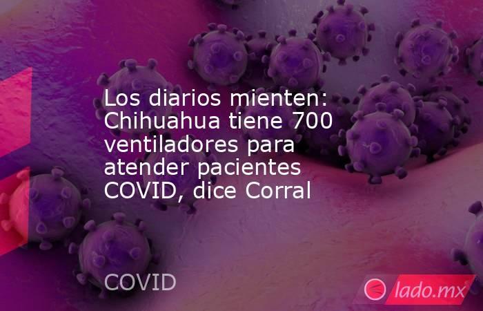 Los diarios mienten: Chihuahua tiene 700 ventiladores para atender pacientes COVID, dice Corral. Noticias en tiempo real