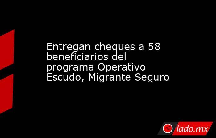 Entregan cheques a 58 beneficiarios del programa Operativo Escudo, Migrante Seguro. Noticias en tiempo real