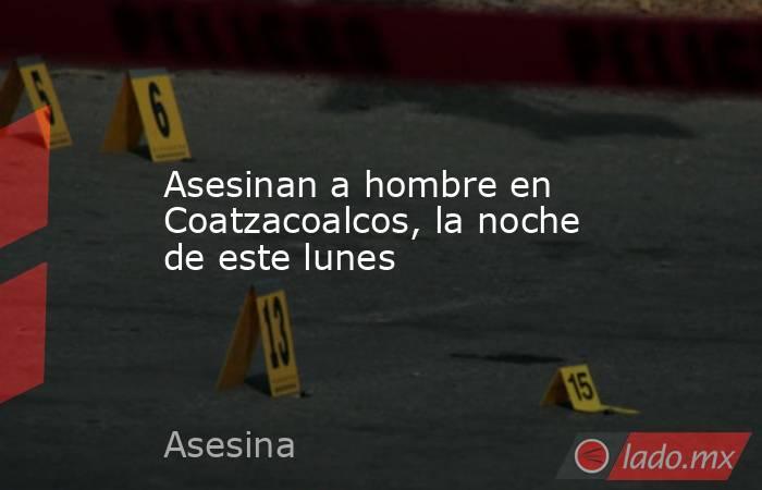 Asesinan a hombre en Coatzacoalcos, la noche de este lunes. Noticias en tiempo real
