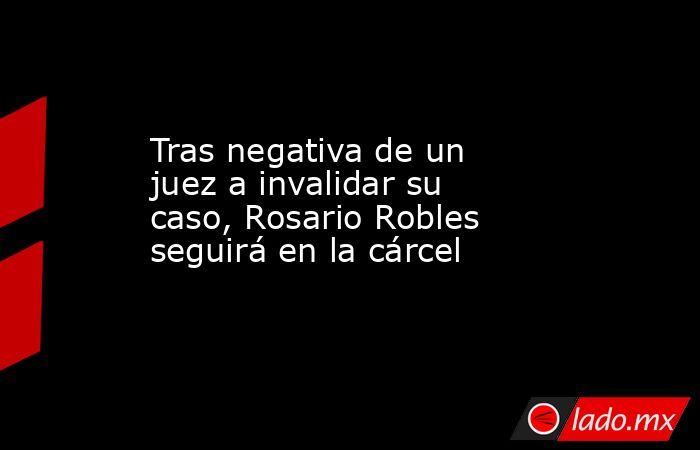 Tras negativa de un juez a invalidar su caso, Rosario Robles seguirá en la cárcel. Noticias en tiempo real