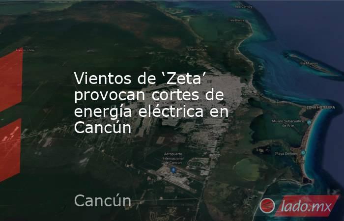 Vientos de 'Zeta' provocan cortes de energía eléctrica en Cancún. Noticias en tiempo real