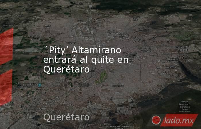 ´Pity' Altamirano entrará al quite en Querétaro. Noticias en tiempo real