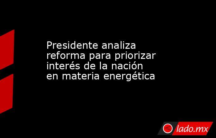 Presidente analiza reforma para priorizar interés de la nación en materia energética. Noticias en tiempo real