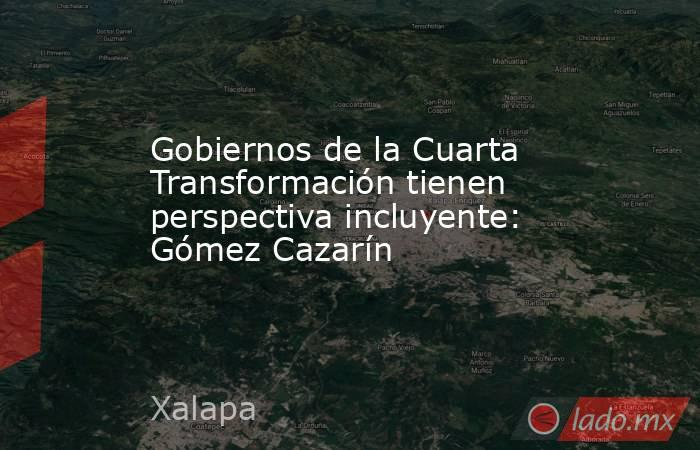 Gobiernos de la Cuarta Transformación tienen perspectiva incluyente: Gómez Cazarín. Noticias en tiempo real