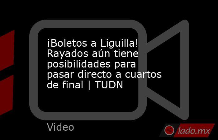 ¡Boletos a Liguilla! Rayados aún tiene posibilidades para pasar directo a cuartos de final | TUDN. Noticias en tiempo real