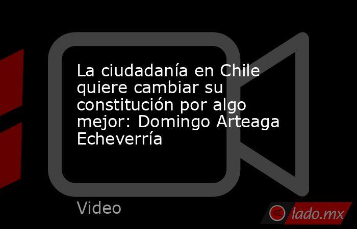 La ciudadanía en Chile quiere cambiar su constitución por algo mejor: Domingo Arteaga Echeverría. Noticias en tiempo real