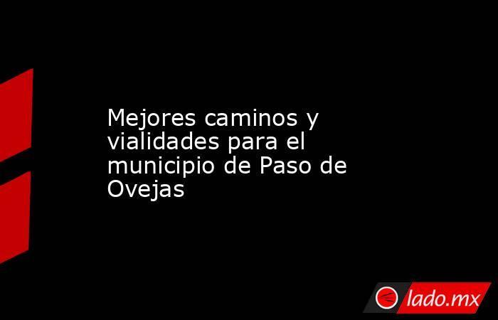 Mejores caminos y vialidades para el municipio de Paso de Ovejas. Noticias en tiempo real